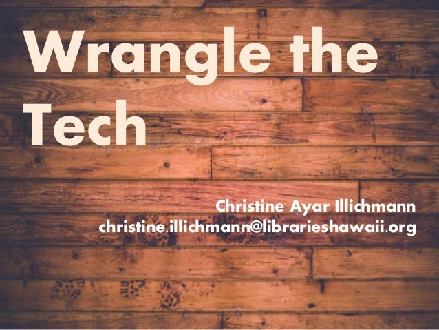 Wrangle the Tech! Wrangle the Tech Christine Ayar Illichmann christine.illichmann@librarieshawaii.org
