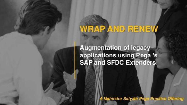 WRAP AND RENEWAugmentation of legacyapplications using Pega 'sSAP and SFDC ExtendersA Mahindra Satyam Pega Practice Offering