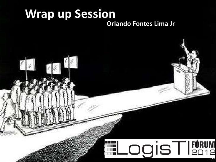 Wrap up Session             Orlando Fontes Lima Jr