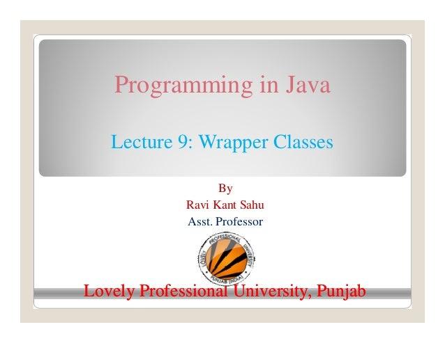 Programming in Java Lecture 9: Wrapper Classes By Ravi Kant Sahu Asst. Professor Lovely Professional University, PunjabLov...