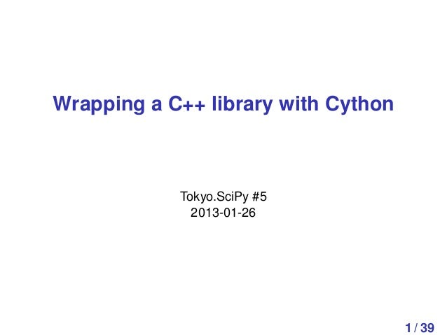 Wrapping a C++ library with Cython            Tokyo.SciPy #5              2013-01-26                                     1...