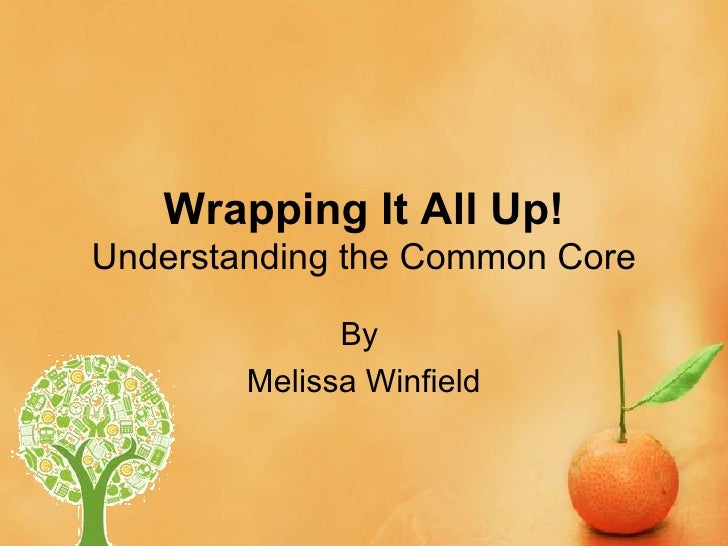 Wrapping It All Up!Understanding the Common Core              By        Melissa Winfield