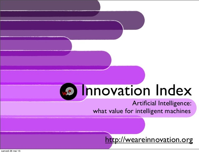 Innovation Index Artificial Intelligence: what value for intelligent machines http://weareinnovation.org samedi 28 mai 16