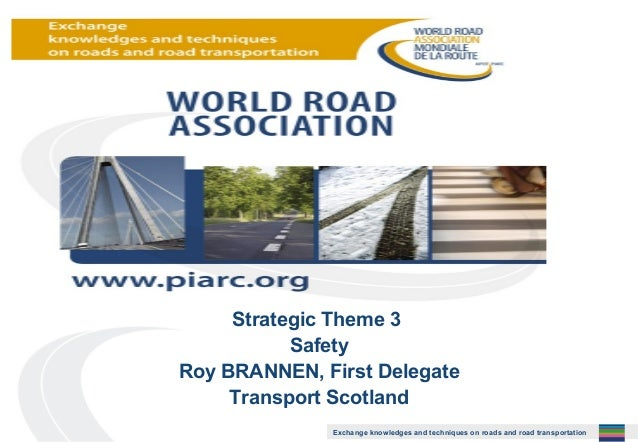 Strategic Theme 3 Safety Roy BRANNEN, First Delegate Transport Scotland Exchange knowledges and techniques on roads and ro...