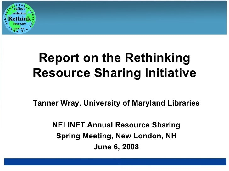 Report on the Rethinking Resource Sharing Initiative Tanner Wray, University of Maryland Libraries NELINET Annual Resource...