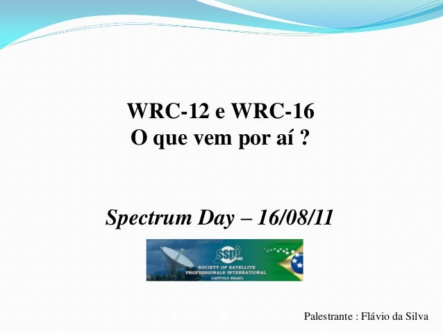 WRC-12 e WRC-16 O que vem por aí ? Spectrum Day – 16/08/11 Palestrante : Flávio da Silva