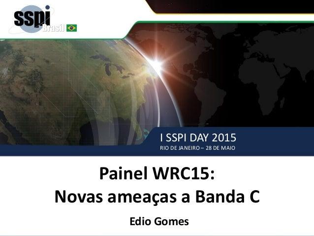 I SSPI DAY 2015 RIO DE JANEIRO – 28 DE MAIO Painel WRC-15– SSPI BRASIL Painel WRC15: Novas ameaças a Banda C Edio Gomes I ...