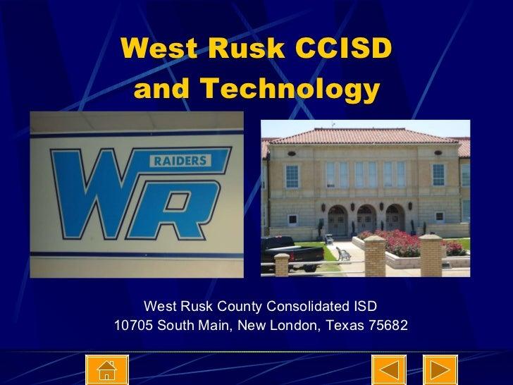 West Rusk CCISD and Technology <ul><li>West Rusk County Consolidated ISD </li></ul><ul><li>10705 South Main, New London, T...