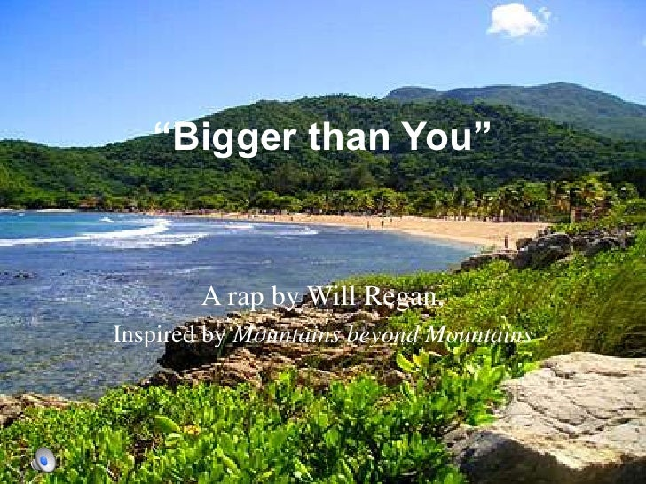 """Bigger than You""<br />A rap by Will Regan, <br />Inspired by Mountains beyond Mountains<br />"