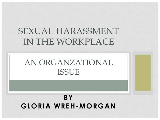 SEXUAL HARASSMENT IN THE WORKPLACE AN ORGANZATIONAL ISSUE BY GLORIA WREH -MORGAN