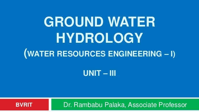 GROUND WATER HYDROLOGY (WATER RESOURCES ENGINEERING – I) UNIT – III Dr. Rambabu Palaka, Associate ProfessorBVRIT