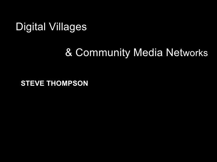 Digital Villages & Community Media Net works STEVE THOMPSON