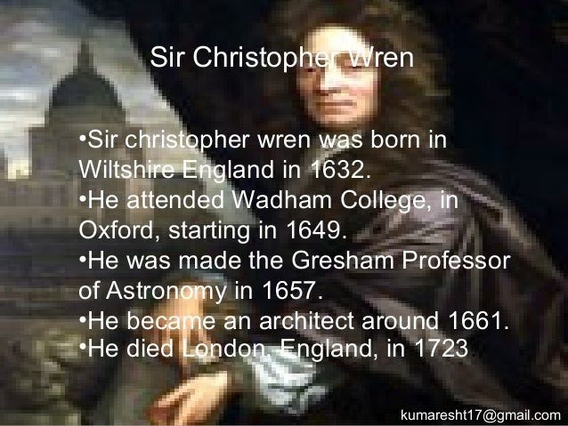 .•Sir christopher wren was born in Wiltshire England in 1632. •He attended Wadham College, in Oxford, starting in 1649. •H...