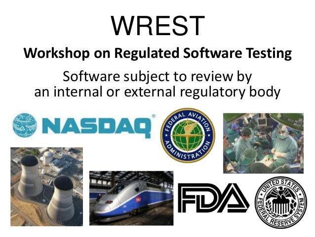 WRESTWorkshop on Regulated Software TestingSoftware subject to review byan internal or external regulatory body