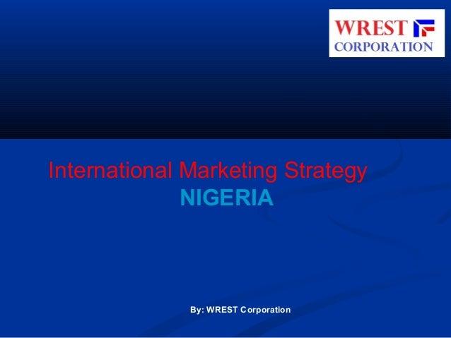 International Marketing Strategy NIGERIA  By: WREST Corporation