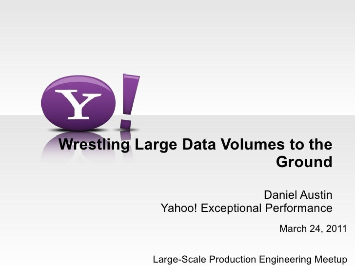 Wrestling Large Data Volumes to the Ground Daniel Austin Yahoo! Exceptional Performance March 24, 2011 Large-Scale Product...