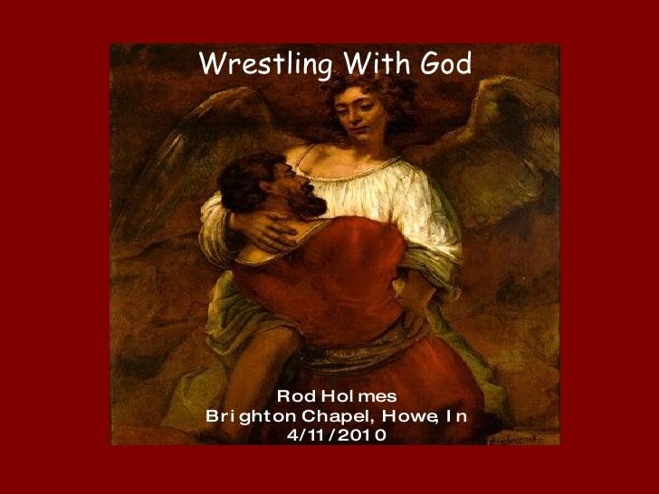 Wrestling With God R o d  H o l m e s B r i g h t o n  C h a p e l,  H o w e,  I n 4 / 11 / 2 0 1 0