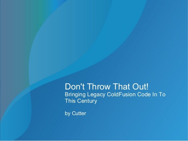 Don't Throw That Out! Bringing Legacy ColdFusion Code In To This Century by Cutter