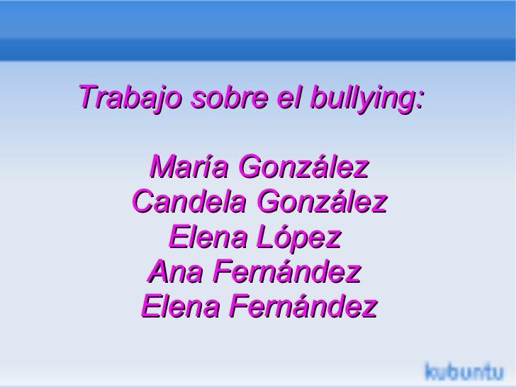 Trabajo sobre el bullying:     María González    Candela González      Elena López     Ana Fernández    Elena Fernández
