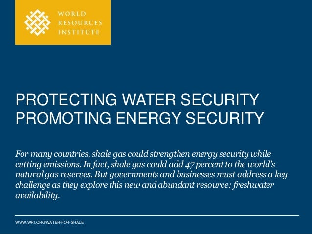 PROTECTING WATER SECURITY  PROMOTING ENERGY SECURITY  For many countries, shale gas could strengthen energy security while...
