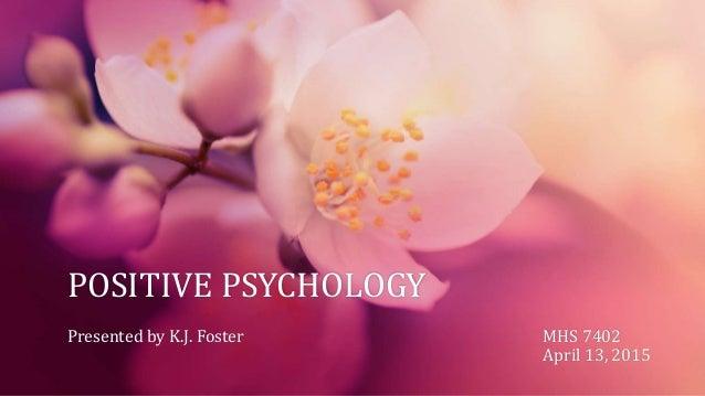 POSITIVE PSYCHOLOGY Presented by K.J. Foster MHS 7402 April 13, 2015