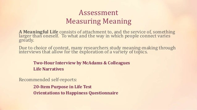 Assessment Measuring Meaning A Meaningful Life consists of attachment to, and the service of, something larger than onesel...