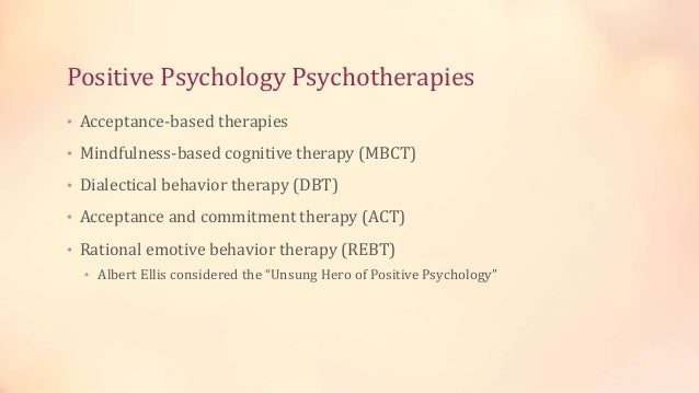 Positive Psychology Psychotherapies • Acceptance-based therapies • Mindfulness-based cognitive therapy (MBCT) • Dialectica...