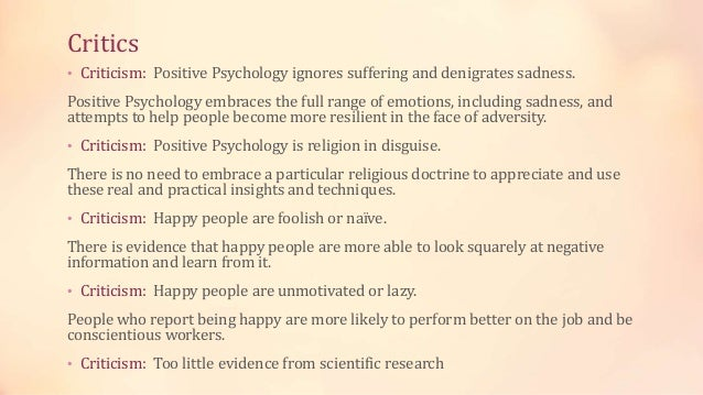 Critics • Criticism: Positive Psychology ignores suffering and denigrates sadness. Positive Psychology embraces the full r...