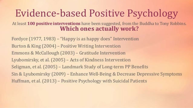 Evidence-based Positive Psychology At least 100 positive interventions have been suggested, from the Buddha to Tony Robbin...