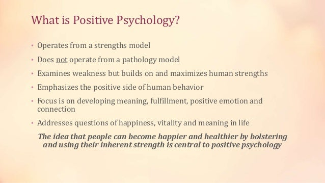 What is Positive Psychology? • Operates from a strengths model • Does not operate from a pathology model • Examines weakne...