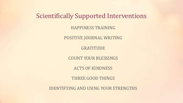 Scientifically Supported Interventions HAPPINESS TRAINING POSITIVE JOURNAL WRITING GRATITUDE COUNT YOUR BLESSINGS ACTS OF ...