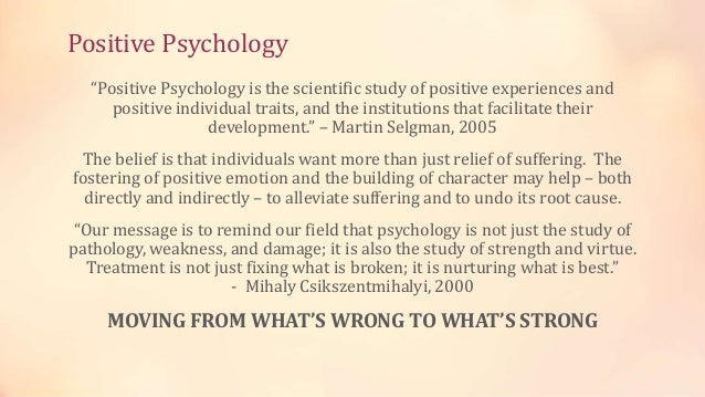 """Positive Psychology """"Positive Psychology is the scientific study of positive experiences and positive individual traits, a..."""
