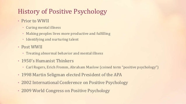 History of Positive Psychology • Prior to WWII • Curing mental illness • Making peoples lives more productive and fulfilli...