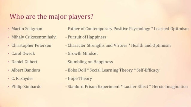 Who are the major players? • Martin Seligman - Father of Contemporary Positive Psychology * Learned Optimism • Mihaly Csik...
