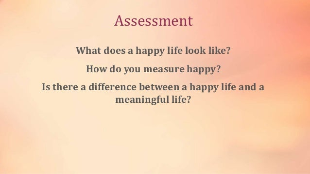 Assessment What does a happy life look like? How do you measure happy? Is there a difference between a happy life and a me...