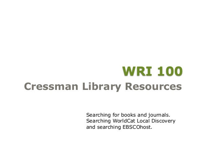WRI 100 Cressman Library Resources Searching for books and journals. Searching WorldCat Local Discovery and searching EBSC...