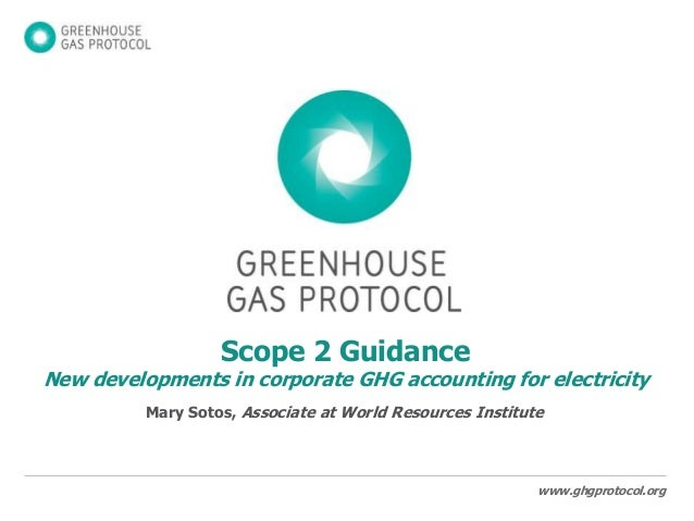 www.ghgprotocol.org Scope 2 Guidance New developments in corporate GHG accounting for electricity Mary Sotos, Associate at...