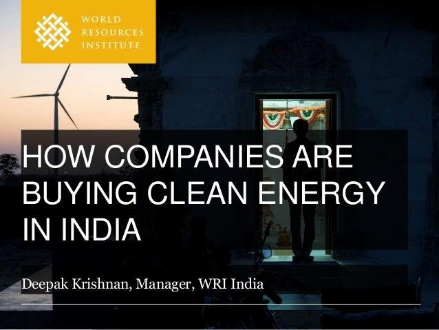 HOW COMPANIES ARE BUYING CLEAN ENERGY IN INDIA Deepak Krishnan, Manager, WRI India