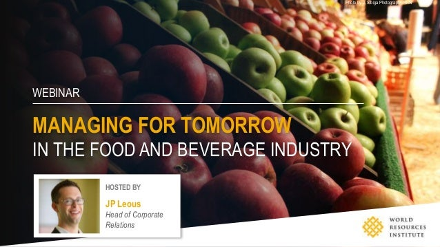 WEBINAR MANAGING FOR TOMORROW IN THE FOOD AND BEVERAGE INDUSTRY Photo by J. Sibiga Photography/Flickr HOSTED BY JP Leous H...