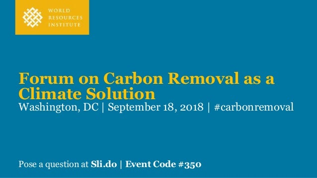 Forum on Carbon Removal as a Climate Solution Washington, DC | September 18, 2018 | #carbonremoval Pose a question at Sli....