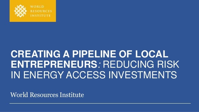 CREATING A PIPELINE OF LOCAL ENTREPRENEURS: REDUCING RISK IN ENERGY ACCESS INVESTMENTS World Resources Institute