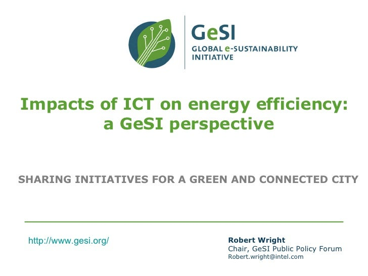 Impacts of ICT on energy efficiency:   a GeSI perspective SHARING INITIATIVES FOR A GREEN AND CONNECTED CITY Robert Wright...