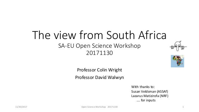 The view from South Africa SA-EU Open Science Workshop 20171130 Professor Colin Wright Professor David Walwyn With thanks ...