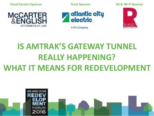 IS AMTRAK'S GATEWAY TUNNEL REALLY HAPPENING? WHAT IT MEANS FOR REDEVELOPMENT Panel Session Sponsor Track Sponsor AV & Wi-F...