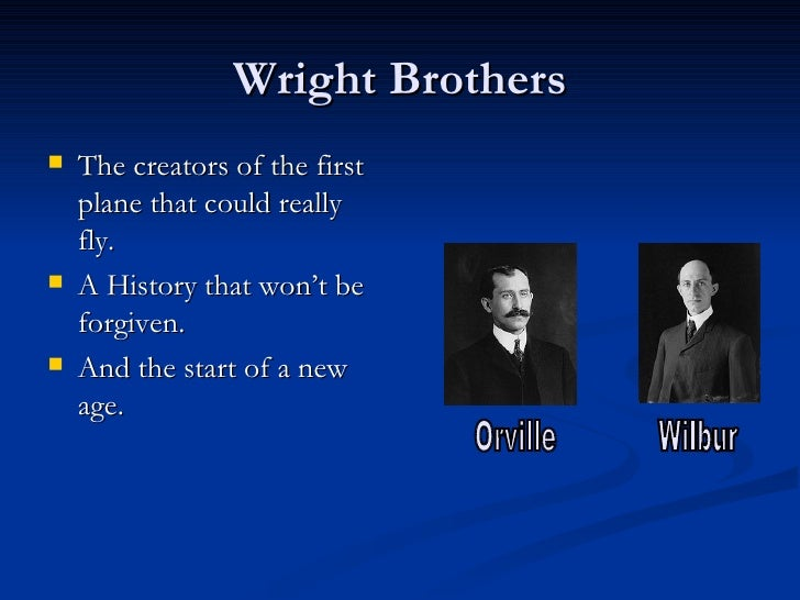 Wright Brothers <ul><li>The creators of the first plane that could really fly. </li></ul><ul><li>A History that won't be f...