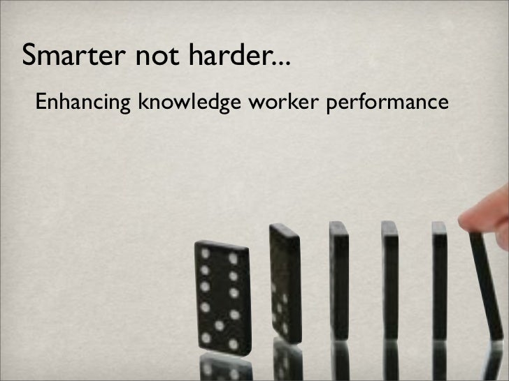 Smarter not harder...  Enhancing knowledge worker performance
