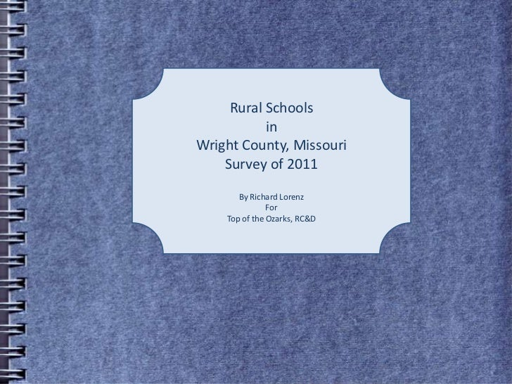 Rural Schools <br />in <br />Wright County, Missouri<br />Survey of 2011<br />By Richard Lorenz<br />For<br />Top of the O...