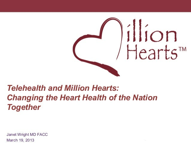 Telehealth and Million Hearts: Changing the Heart Health of the Nation Together  1  Janet Wright MD FACC March 19, 2013