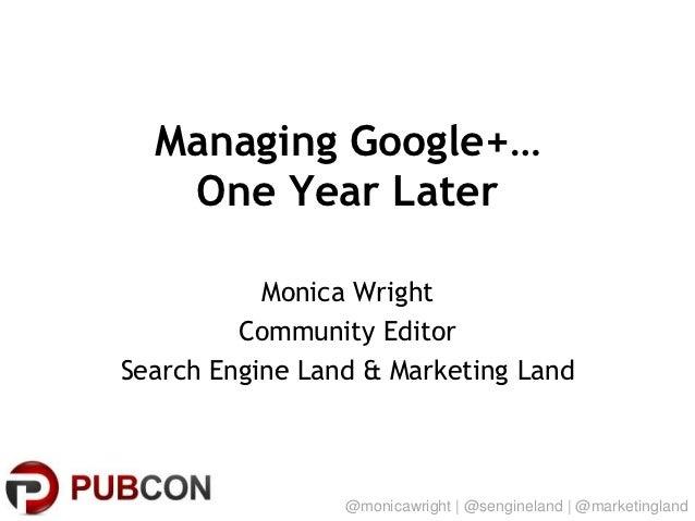 Managing Google+…   One Year Later           Monica Wright         Community EditorSearch Engine Land & Marketing Land    ...