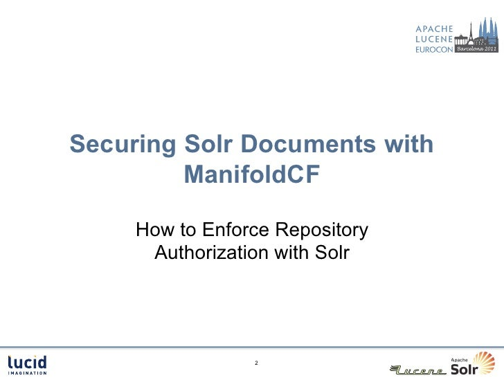 Securing Solr Documents with         ManifoldCF     How to Enforce Repository      Authorization with Solr                 2